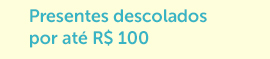 Presentes descolados por até R$ 100